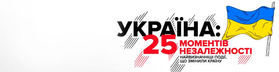 Україна:  25 моментів незалежності